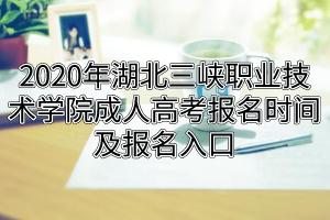 2020年湖北三峡职业技术学院成人高考报名时间及报名入口
