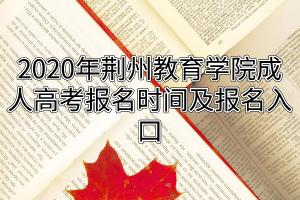 2020年荆州教育学院成人高考报名时间及报名入口
