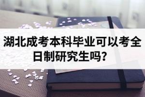 湖北成考本科毕业可以考全日制研究生吗?
