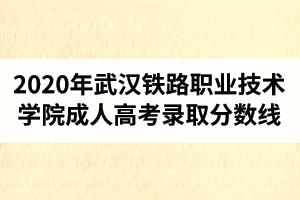 2020年武汉铁路职业技术学院成人高考录取分数线