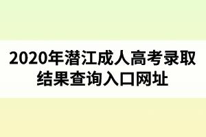 2020年潜江成人高考录取结果查询入口网址