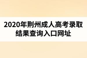 2020年荆州成人高考录取结果查询入口网址