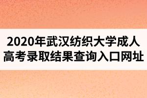 2020年武汉纺织大学成人高考录取结果查询入口网址