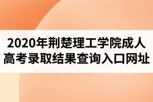 2020年荆楚理工学院成人高考录取结果查询入口网址