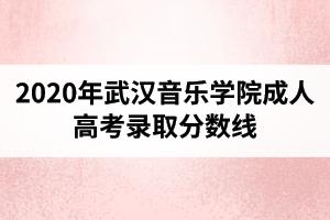 2020年武汉音乐学院成人高考录取分数线