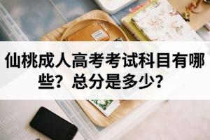 仙桃成人高考考试科目有哪些?总分是多少?