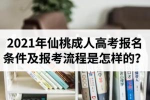 2021年仙桃成人高考报名条件有哪些?报考流程是怎样的?