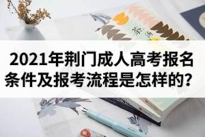 2021年荆门成人高考报名条件及报考流程是怎样的?