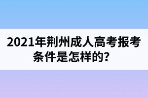 2021年荆州成人高考报考条件是怎样的?