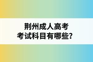 荆州成人高考考试科目有哪些?