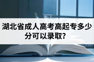湖北省成人高考高起专多少分可以录取?