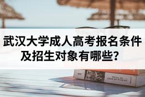 武汉大学成人高考报名条件及招生对象有哪些?