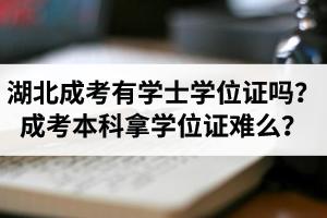 湖北省成考有学士学位证吗?成考本科拿学位证难么?