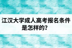 江汉大学成人高考报名条件是怎样的?