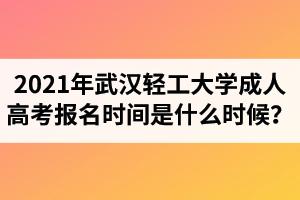 2021年武汉轻工大学成人高考报名时间是什么时候?