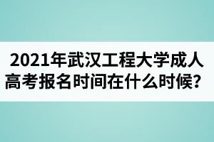 2021年武汉工程大学成人高考报名时间在什么时候?