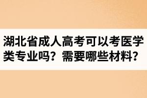 湖北省成人高考可以考医学类专业吗?报医学类专业需要准备哪些材料?