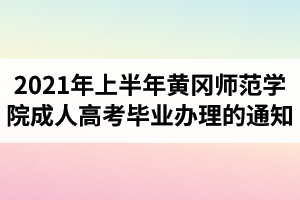 2021年上半年黄冈师范学院成人高考毕业办理的通知