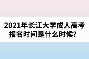2021年长江大学成人高考报名时间是什么时候?