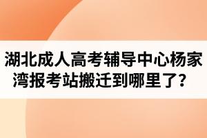 湖北成人高考辅导中心杨家湾报考站搬迁到哪里了?