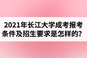 2021年长江大学成人高考报考条件及招生要求是怎样的?