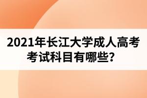 2021年长江大学成人高考考试科目有哪些?