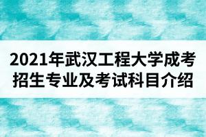 2021年武汉工程大学成人高考招生专业及考试科目介绍