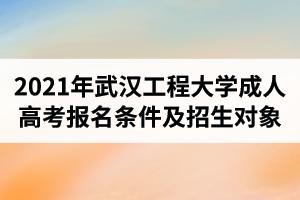 2021年武汉工程大学成人高考报名条件及招生对象是怎样的?