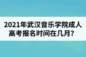 2021年武汉音乐学院成人高考报名时间在几月?