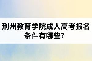 荆州教育学院成人高考报名条件有哪些?