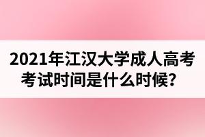 2021年江汉大学成人高考考试时间是什么时候?