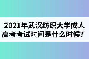 2021年武汉纺织大学成人高考考试时间是什么时候?
