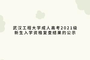 武汉工程大学成人高考2021级新生入学资格复查结果的公示