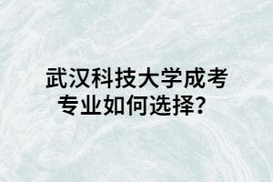 武汉科技大学成考专业如何选择?