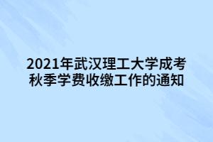 2021年武汉理工大学成考秋季学费收缴工作的通知